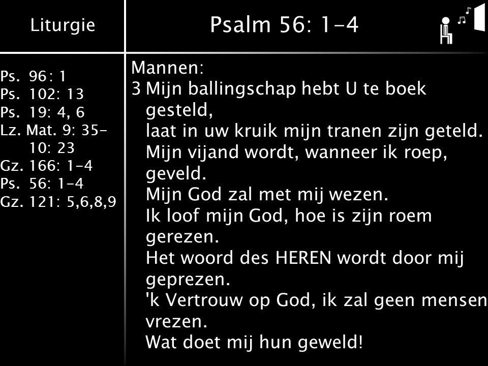 Liturgie Ps.96: 1 Ps.102: 13 Ps.19: 4, 6 Lz. Mat. 9: 35- 10: 23 Gz.166: 1-4 Ps.56: 1-4 Gz.121: 5,6,8,9 Psalm 56: 1-4 Mannen: 3Mijn ballingschap hebt U