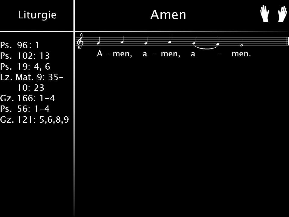 Liturgie Ps.96: 1 Ps.102: 13 Ps.19: 4, 6 Lz. Mat. 9: 35- 10: 23 Gz.166: 1-4 Ps.56: 1-4 Gz.121: 5,6,8,9 Amen A-men,a-men,a-men.