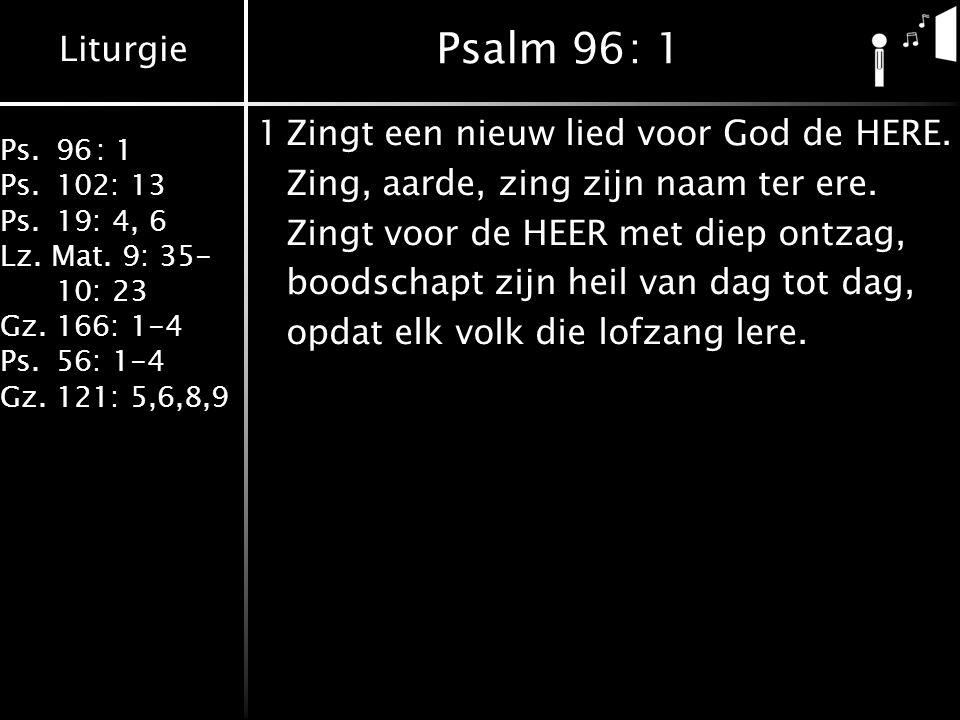 Liturgie Ps.96: 1 Ps.102: 13 Ps.19: 4, 6 Lz. Mat. 9: 35- 10: 23 Gz.166: 1-4 Ps.56: 1-4 Gz.121: 5,6,8,9 Psalm 96: 1 1Zingt een nieuw lied voor God de H