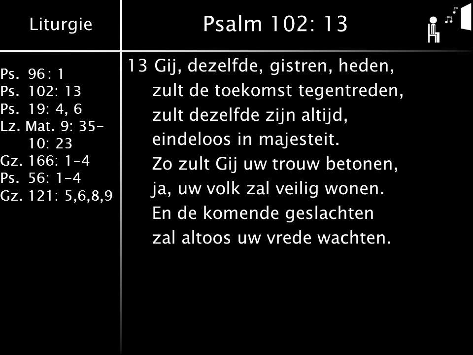 Liturgie Ps.96: 1 Ps.102: 13 Ps.19: 4, 6 Lz. Mat. 9: 35- 10: 23 Gz.166: 1-4 Ps.56: 1-4 Gz.121: 5,6,8,9 Psalm 102: 13 13Gij, dezelfde, gistren, heden,