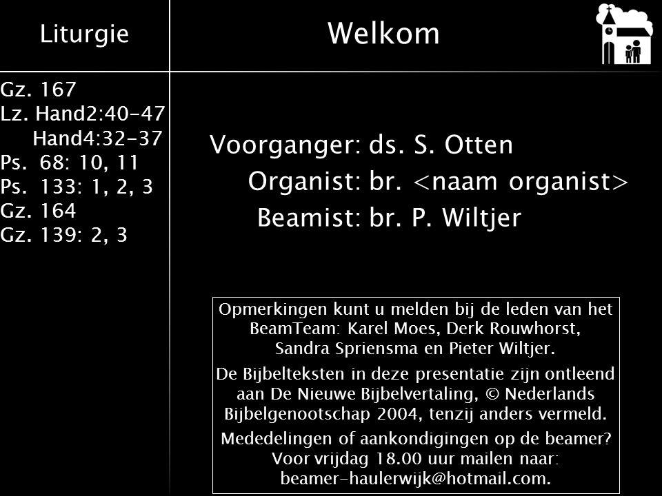 Liturgie Gz. 167 Lz. Hand2:40-47 Hand4:32-37 Ps.68: 10, 11 Ps.133: 1, 2, 3 Gz.164 Gz.139: 2, 3 Voorganger:ds. S. Otten Organist:br. Beamist:br. P. Wil