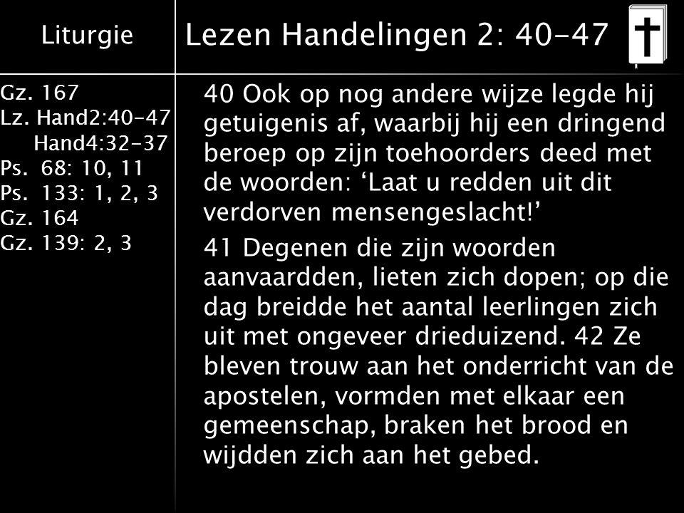Liturgie Gz. 167 Lz. Hand2:40-47 Hand4:32-37 Ps.68: 10, 11 Ps.133: 1, 2, 3 Gz.164 Gz.139: 2, 3 Lezen Handelingen 2: 40-47 40 Ook op nog andere wijze l
