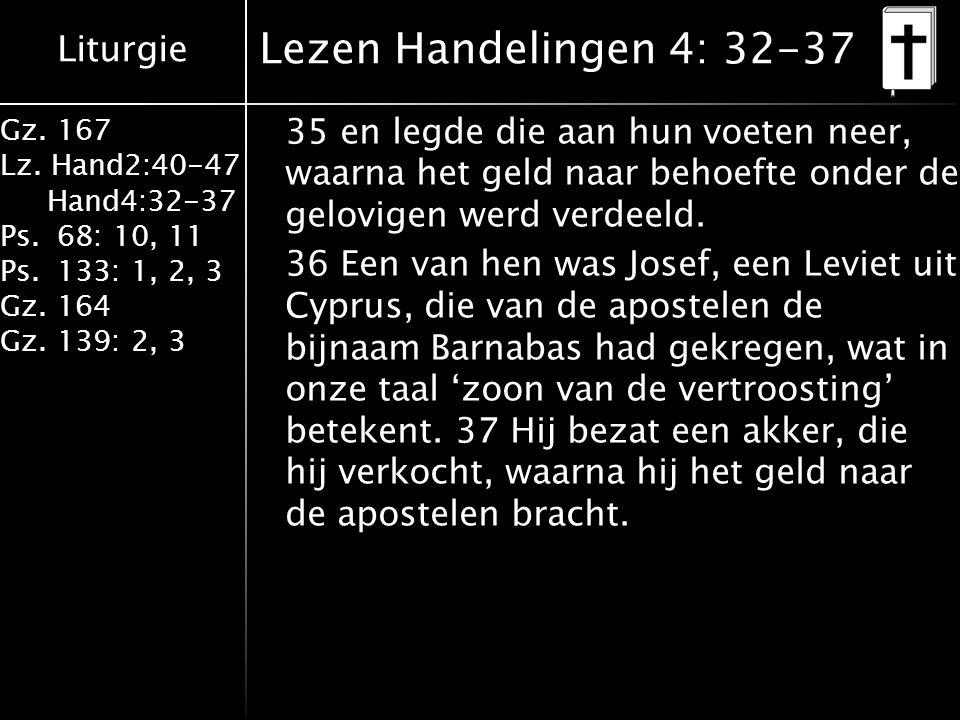 Liturgie Gz. 167 Lz. Hand2:40-47 Hand4:32-37 Ps.68: 10, 11 Ps.133: 1, 2, 3 Gz.164 Gz.139: 2, 3 Lezen Handelingen 4: 32-37 35 en legde die aan hun voet