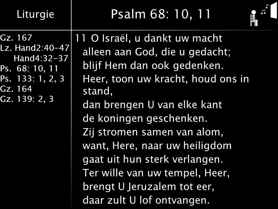 Liturgie Gz. 167 Lz. Hand2:40-47 Hand4:32-37 Ps.68: 10, 11 Ps.133: 1, 2, 3 Gz.164 Gz.139: 2, 3 11O Israël, u dankt uw macht alleen aan God, die u geda