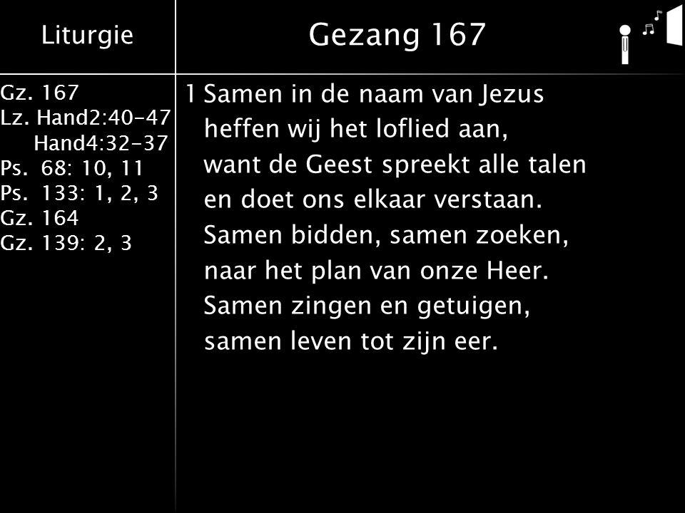 Liturgie Gz. 167 Lz. Hand2:40-47 Hand4:32-37 Ps.68: 10, 11 Ps.133: 1, 2, 3 Gz.164 Gz.139: 2, 3 1Samen in de naam van Jezus heffen wij het loflied aan,