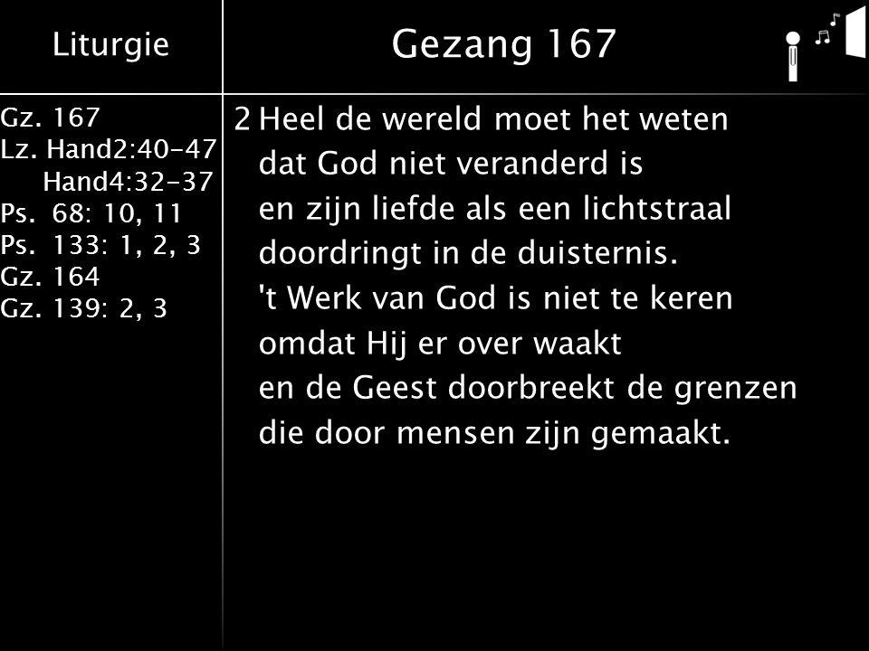 Liturgie Gz. 167 Lz. Hand2:40-47 Hand4:32-37 Ps.68: 10, 11 Ps.133: 1, 2, 3 Gz.164 Gz.139: 2, 3 2Heel de wereld moet het weten dat God niet veranderd i