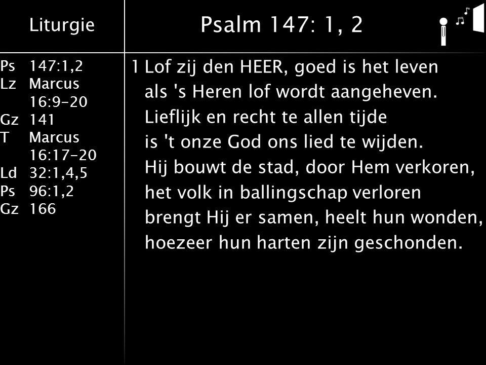 Liturgie Ps147:1,2 LzMarcus 16:9-20 Gz141 TMarcus 16:17-20 Ld32:1,4,5 Ps96:1,2 Gz166 1Lof zij den HEER, goed is het leven als s Heren lof wordt aangeheven.