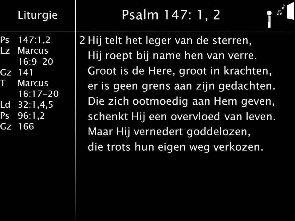 Liturgie Ps147:1,2 LzMarcus 16:9-20 Gz141 TMarcus 16:17-20 Ld32:1,4,5 Ps96:1,2 Gz166 2Hij telt het leger van de sterren, Hij roept bij name hen van verre.