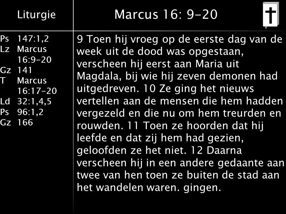 Liturgie Ps147:1,2 LzMarcus 16:9-20 Gz141 TMarcus 16:17-20 Ld32:1,4,5 Ps96:1,2 Gz166 9 Toen hij vroeg op de eerste dag van de week uit de dood was opgestaan, verscheen hij eerst aan Maria uit Magdala, bij wie hij zeven demonen had uitgedreven.