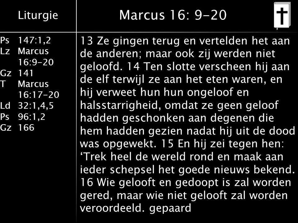 Liturgie Ps147:1,2 LzMarcus 16:9-20 Gz141 TMarcus 16:17-20 Ld32:1,4,5 Ps96:1,2 Gz166 13 Ze gingen terug en vertelden het aan de anderen; maar ook zij werden niet geloofd.