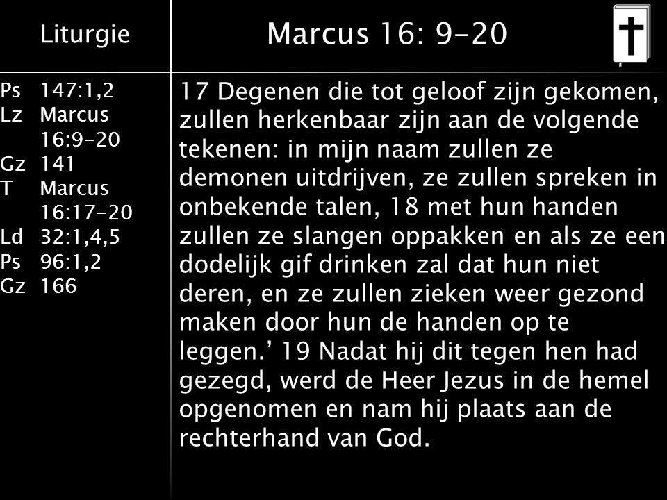 Liturgie Ps147:1,2 LzMarcus 16:9-20 Gz141 TMarcus 16:17-20 Ld32:1,4,5 Ps96:1,2 Gz166 17 Degenen die tot geloof zijn gekomen, zullen herkenbaar zijn aan de volgende tekenen: in mijn naam zullen ze demonen uitdrijven, ze zullen spreken in onbekende talen, 18 met hun handen zullen ze slangen oppakken en als ze een dodelijk gif drinken zal dat hun niet deren, en ze zullen zieken weer gezond maken door hun de handen op te leggen.' 19 Nadat hij dit tegen hen had gezegd, werd de Heer Jezus in de hemel opgenomen en nam hij plaats aan de rechterhand van God.