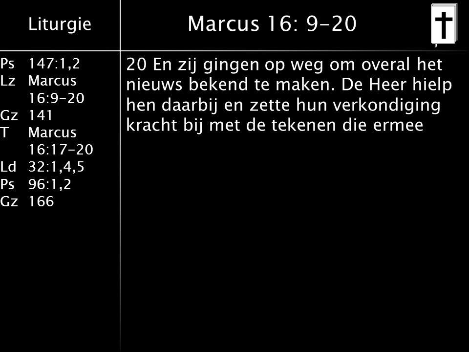 Liturgie Ps147:1,2 LzMarcus 16:9-20 Gz141 TMarcus 16:17-20 Ld32:1,4,5 Ps96:1,2 Gz166 20 En zij gingen op weg om overal het nieuws bekend te maken.