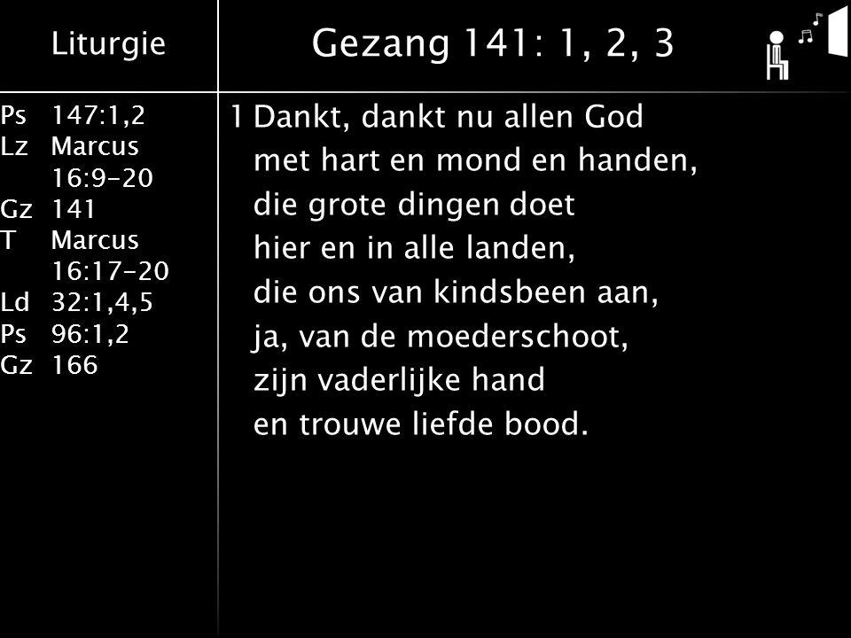Liturgie Ps147:1,2 LzMarcus 16:9-20 Gz141 TMarcus 16:17-20 Ld32:1,4,5 Ps96:1,2 Gz166 1Dankt, dankt nu allen God met hart en mond en handen, die grote dingen doet hier en in alle landen, die ons van kindsbeen aan, ja, van de moederschoot, zijn vaderlijke hand en trouwe liefde bood.