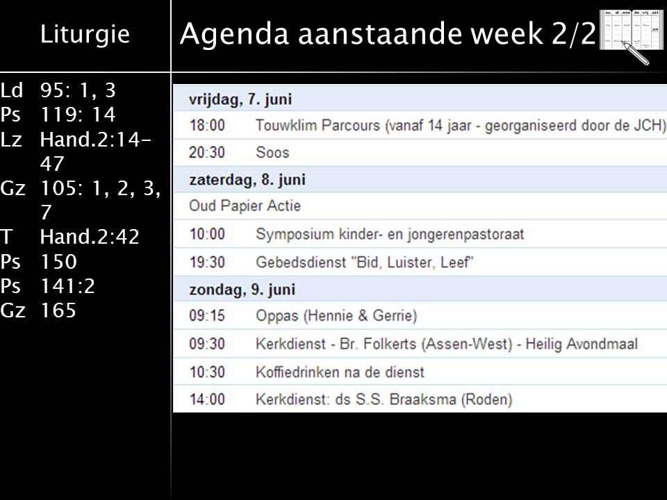 Liturgie Ld95: 1, 3 Ps119: 14 LzHand.2:14- 47 Gz105: 1, 2, 3, 7 THand.2:42 Ps150 Ps141:2 Gz165 Agenda aanstaande week 2/2