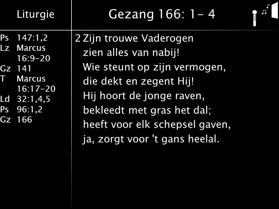 Liturgie Ps147:1,2 LzMarcus 16:9-20 Gz141 TMarcus 16:17-20 Ld32:1,4,5 Ps96:1,2 Gz166 2Zijn trouwe Vaderogen zien alles van nabij.