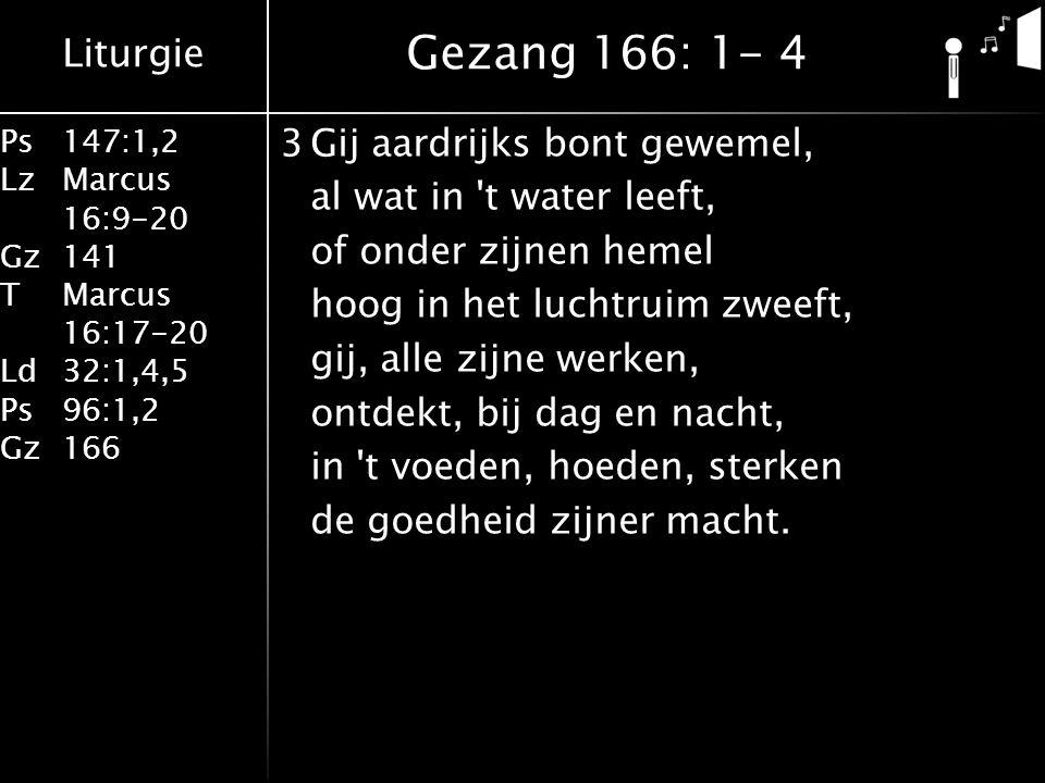 Liturgie Ps147:1,2 LzMarcus 16:9-20 Gz141 TMarcus 16:17-20 Ld32:1,4,5 Ps96:1,2 Gz166 3Gij aardrijks bont gewemel, al wat in t water leeft, of onder zijnen hemel hoog in het luchtruim zweeft, gij, alle zijne werken, ontdekt, bij dag en nacht, in t voeden, hoeden, sterken de goedheid zijner macht.