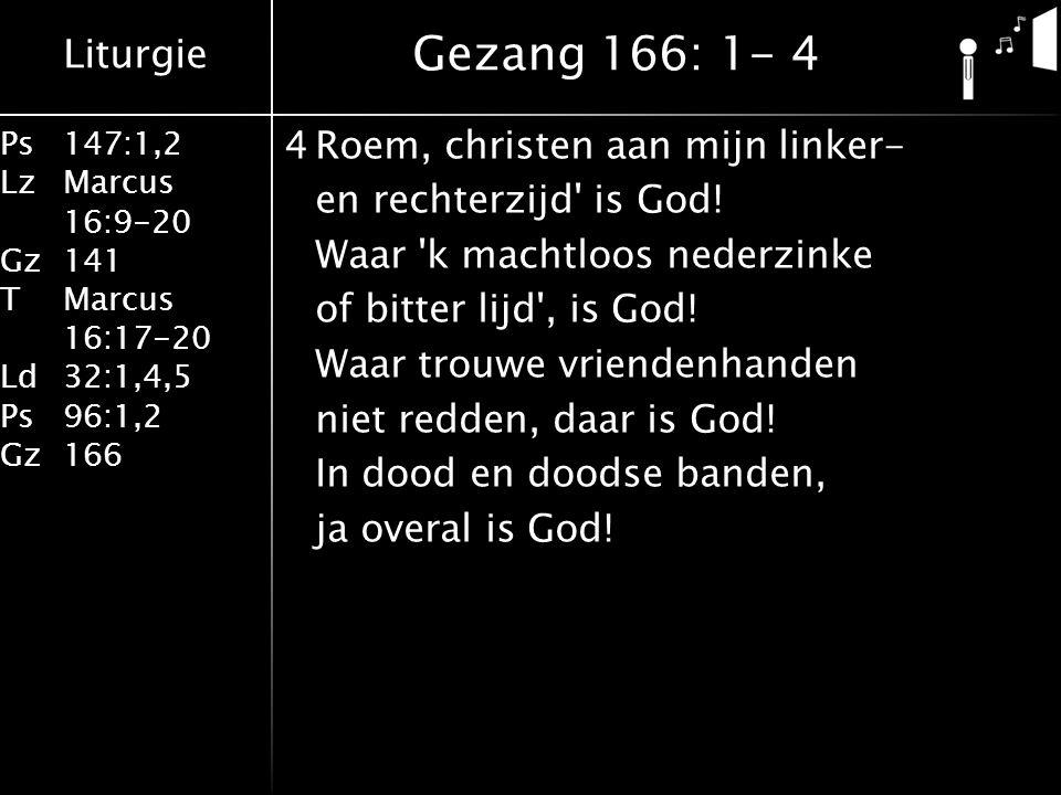 Liturgie Ps147:1,2 LzMarcus 16:9-20 Gz141 TMarcus 16:17-20 Ld32:1,4,5 Ps96:1,2 Gz166 4Roem, christen aan mijn linker- en rechterzijd is God.