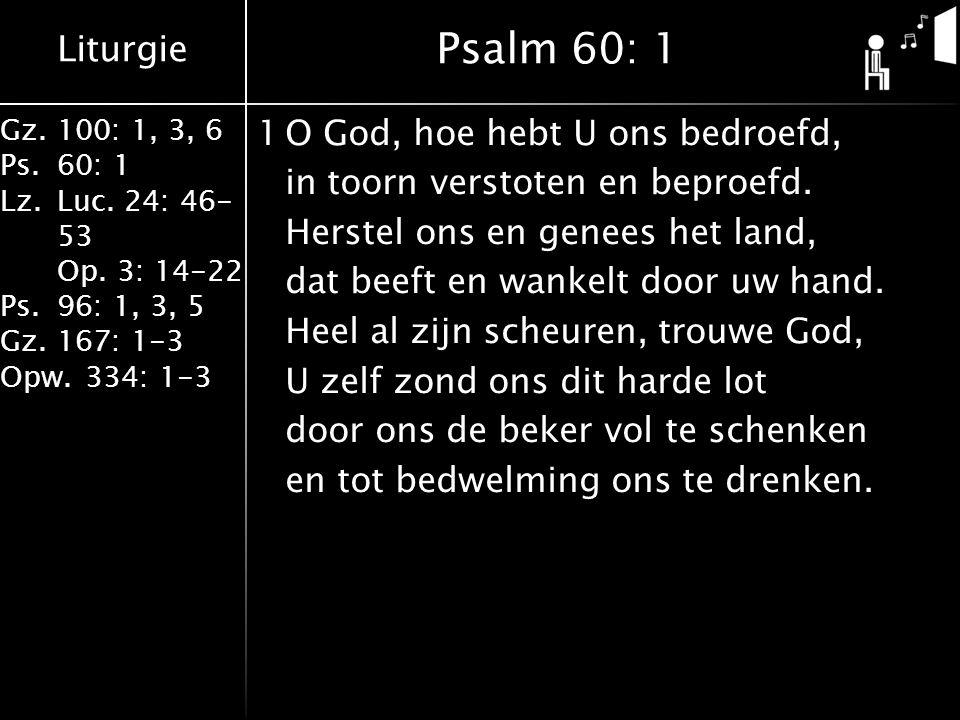 Liturgie Gz.100: 1, 3, 6 Ps.60: 1 Lz.Luc. 24: 46- 53 Op. 3: 14-22 Ps.96: 1, 3, 5 Gz.167: 1-3 Opw.334: 1-3 1O God, hoe hebt U ons bedroefd, in toorn ve