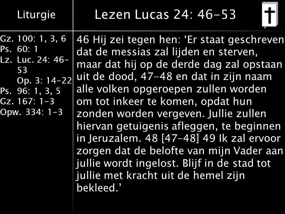Liturgie Gz.100: 1, 3, 6 Ps.60: 1 Lz.Luc. 24: 46- 53 Op. 3: 14-22 Ps.96: 1, 3, 5 Gz.167: 1-3 Opw.334: 1-3 Lezen Lucas 24: 46-53 46 Hij zei tegen hen: