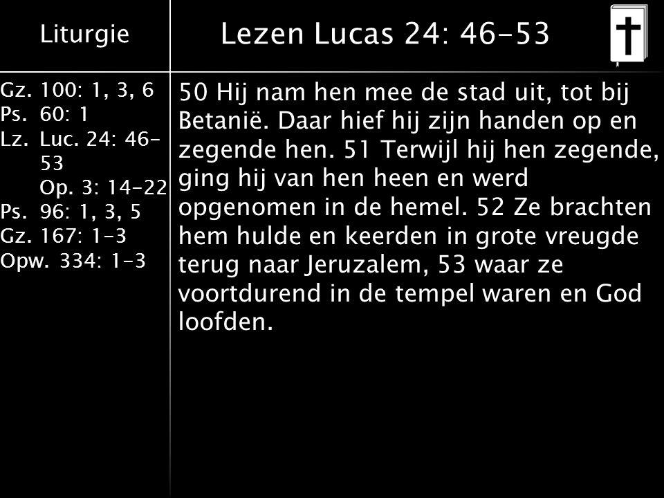 Liturgie Gz.100: 1, 3, 6 Ps.60: 1 Lz.Luc. 24: 46- 53 Op. 3: 14-22 Ps.96: 1, 3, 5 Gz.167: 1-3 Opw.334: 1-3 Lezen Lucas 24: 46-53 50 Hij nam hen mee de