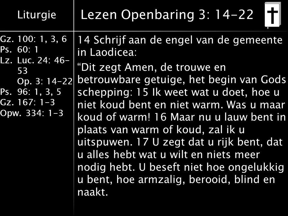 Liturgie Gz.100: 1, 3, 6 Ps.60: 1 Lz.Luc. 24: 46- 53 Op. 3: 14-22 Ps.96: 1, 3, 5 Gz.167: 1-3 Opw.334: 1-3 Lezen Openbaring 3: 14-22 14 Schrijf aan de