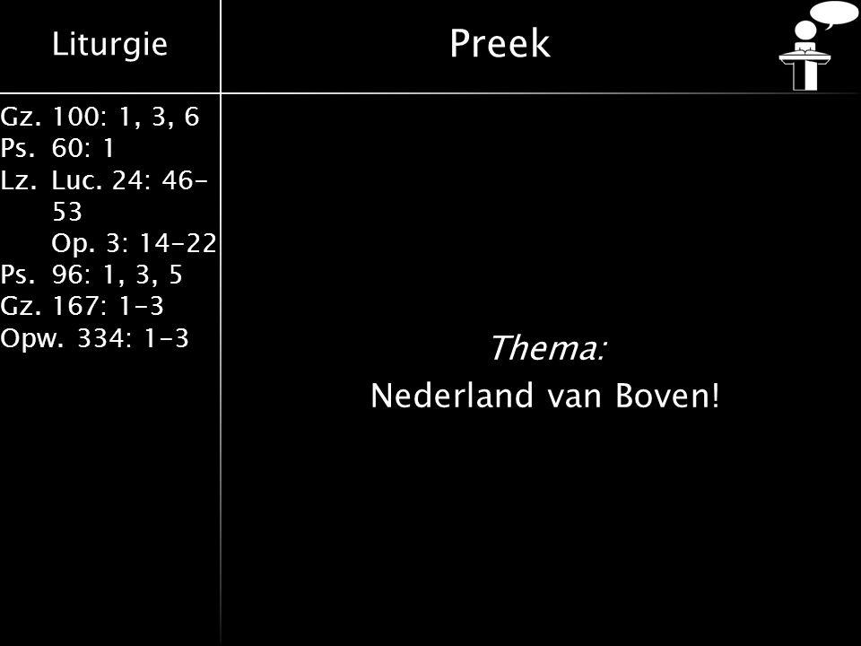 Liturgie Gz.100: 1, 3, 6 Ps.60: 1 Lz.Luc. 24: 46- 53 Op. 3: 14-22 Ps.96: 1, 3, 5 Gz.167: 1-3 Opw.334: 1-3 Preek Thema: Nederland van Boven!