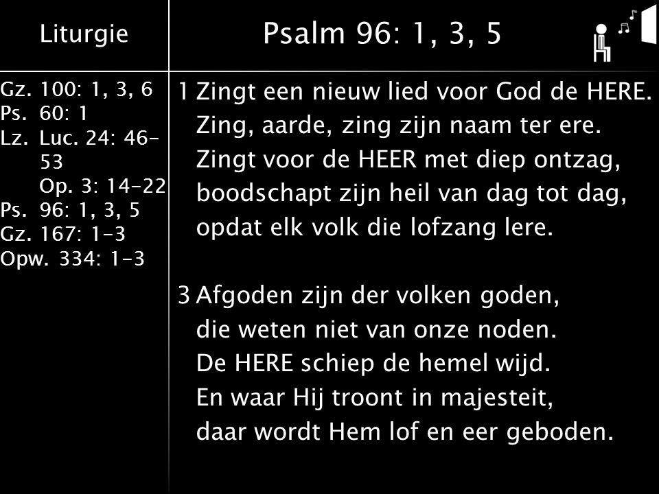 Liturgie Gz.100: 1, 3, 6 Ps.60: 1 Lz.Luc. 24: 46- 53 Op. 3: 14-22 Ps.96: 1, 3, 5 Gz.167: 1-3 Opw.334: 1-3 1Zingt een nieuw lied voor God de HERE. Zing