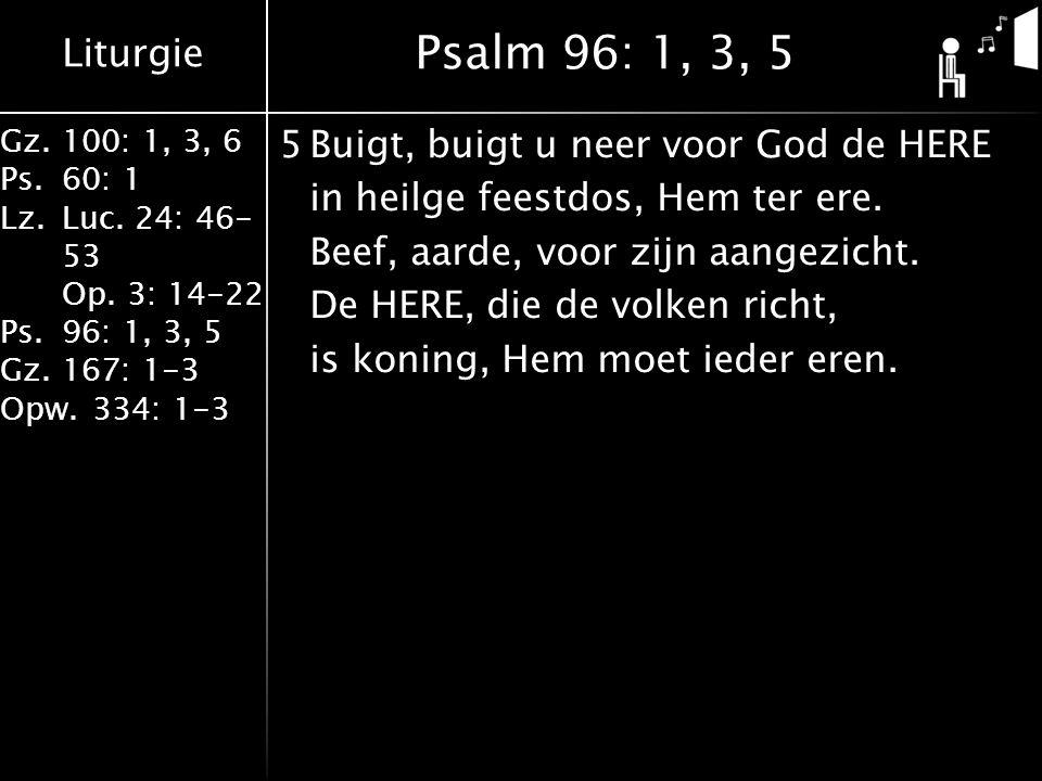 Liturgie Gz.100: 1, 3, 6 Ps.60: 1 Lz.Luc. 24: 46- 53 Op. 3: 14-22 Ps.96: 1, 3, 5 Gz.167: 1-3 Opw.334: 1-3 5Buigt, buigt u neer voor God de HERE in hei
