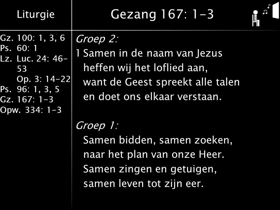Liturgie Gz.100: 1, 3, 6 Ps.60: 1 Lz.Luc. 24: 46- 53 Op. 3: 14-22 Ps.96: 1, 3, 5 Gz.167: 1-3 Opw.334: 1-3 Groep 2: 1Samen in de naam van Jezus heffen