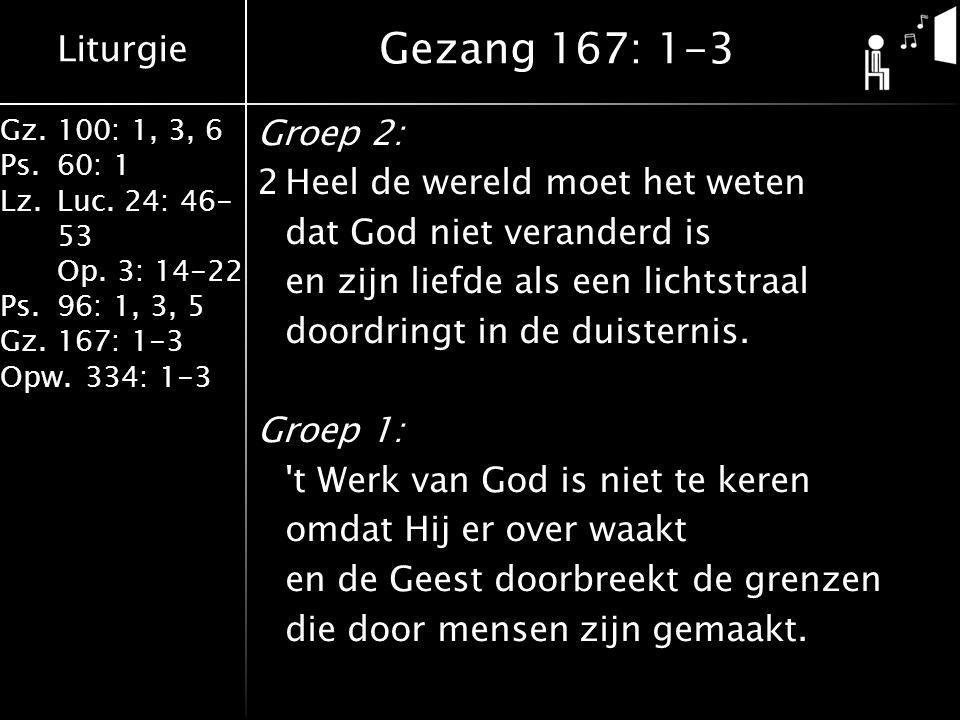 Liturgie Gz.100: 1, 3, 6 Ps.60: 1 Lz.Luc. 24: 46- 53 Op. 3: 14-22 Ps.96: 1, 3, 5 Gz.167: 1-3 Opw.334: 1-3 Groep 2: 2Heel de wereld moet het weten dat