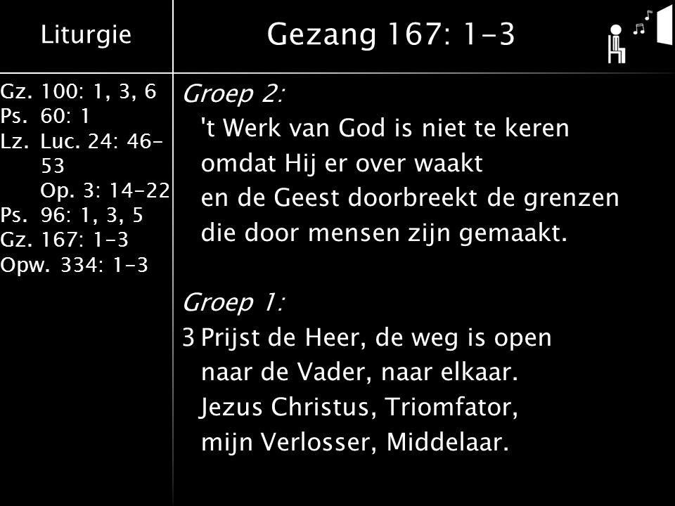 Liturgie Gz.100: 1, 3, 6 Ps.60: 1 Lz.Luc. 24: 46- 53 Op. 3: 14-22 Ps.96: 1, 3, 5 Gz.167: 1-3 Opw.334: 1-3 Groep 2: 't Werk van God is niet te keren om