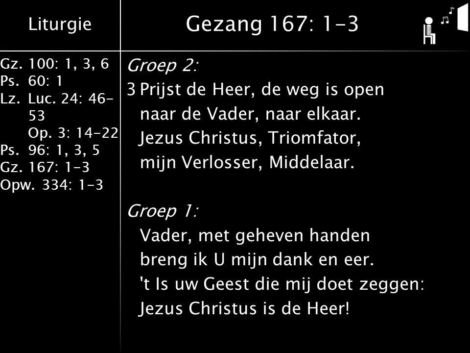 Liturgie Gz.100: 1, 3, 6 Ps.60: 1 Lz.Luc. 24: 46- 53 Op. 3: 14-22 Ps.96: 1, 3, 5 Gz.167: 1-3 Opw.334: 1-3 Groep 2: 3Prijst de Heer, de weg is open naa