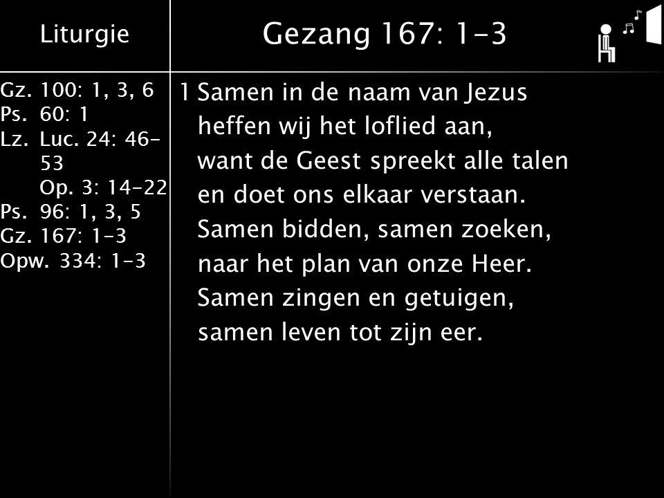 Liturgie Gz.100: 1, 3, 6 Ps.60: 1 Lz.Luc. 24: 46- 53 Op. 3: 14-22 Ps.96: 1, 3, 5 Gz.167: 1-3 Opw.334: 1-3 1Samen in de naam van Jezus heffen wij het l