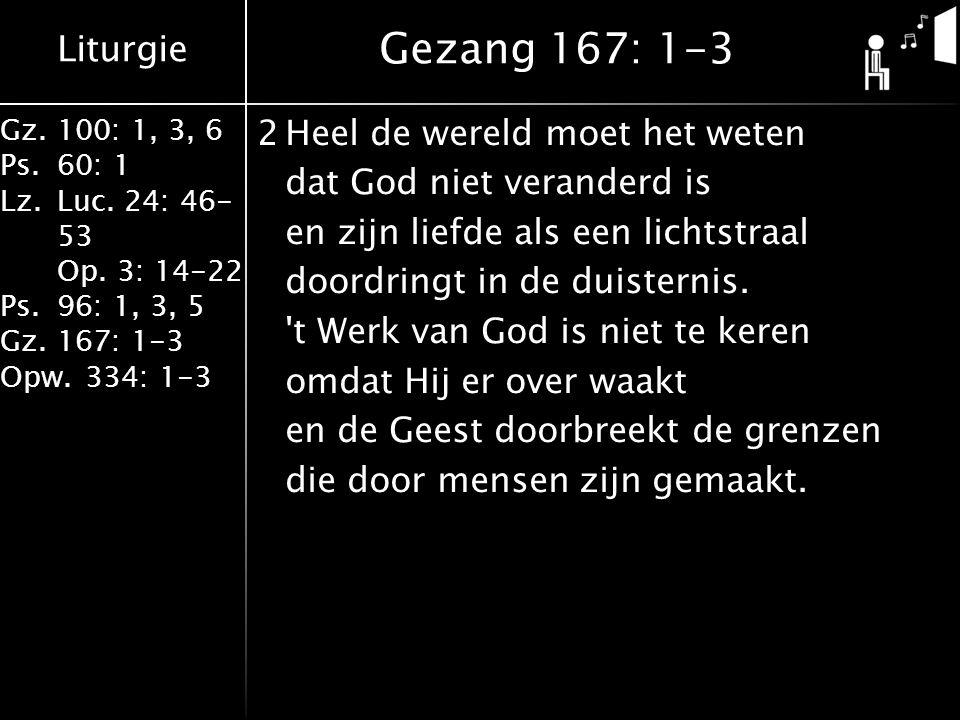 Liturgie Gz.100: 1, 3, 6 Ps.60: 1 Lz.Luc. 24: 46- 53 Op. 3: 14-22 Ps.96: 1, 3, 5 Gz.167: 1-3 Opw.334: 1-3 2Heel de wereld moet het weten dat God niet