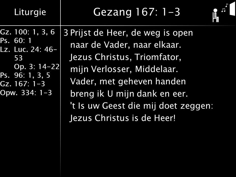 Liturgie Gz.100: 1, 3, 6 Ps.60: 1 Lz.Luc. 24: 46- 53 Op. 3: 14-22 Ps.96: 1, 3, 5 Gz.167: 1-3 Opw.334: 1-3 3Prijst de Heer, de weg is open naar de Vade