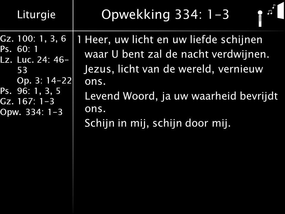 Liturgie Gz.100: 1, 3, 6 Ps.60: 1 Lz.Luc. 24: 46- 53 Op. 3: 14-22 Ps.96: 1, 3, 5 Gz.167: 1-3 Opw.334: 1-3 1Heer, uw licht en uw liefde schijnen waar U