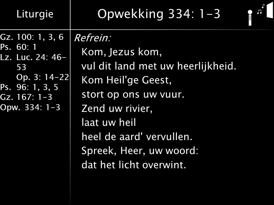 Liturgie Gz.100: 1, 3, 6 Ps.60: 1 Lz.Luc. 24: 46- 53 Op. 3: 14-22 Ps.96: 1, 3, 5 Gz.167: 1-3 Opw.334: 1-3 Refrein: Kom, Jezus kom, vul dit land met uw