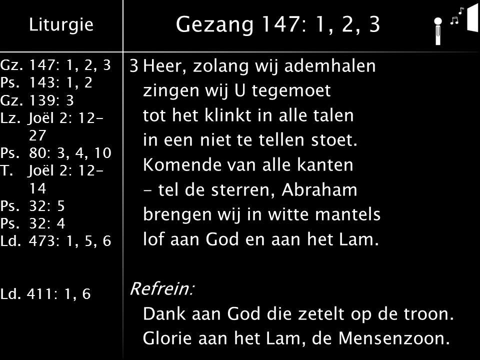 Liturgie Gz.147: 1, 2, 3 Ps.143: 1, 2 Gz.139: 3 Lz.Joël 2: 12- 27 Ps.80: 3, 4, 10 T.Joël 2: 12- 14 Ps.32: 5 Ps.32: 4 Ld.473: 1, 5, 6 Ld. 411: 1, 6 3He