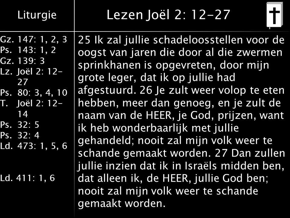 Liturgie Gz.147: 1, 2, 3 Ps.143: 1, 2 Gz.139: 3 Lz.Joël 2: 12- 27 Ps.80: 3, 4, 10 T.Joël 2: 12- 14 Ps.32: 5 Ps.32: 4 Ld.473: 1, 5, 6 Ld.