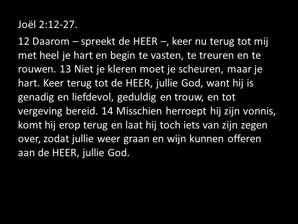 Joël 2:12-27. 12 Daarom – spreekt de HEER –, keer nu terug tot mij met heel je hart en begin te vasten, te treuren en te rouwen. 13 Niet je kleren moe