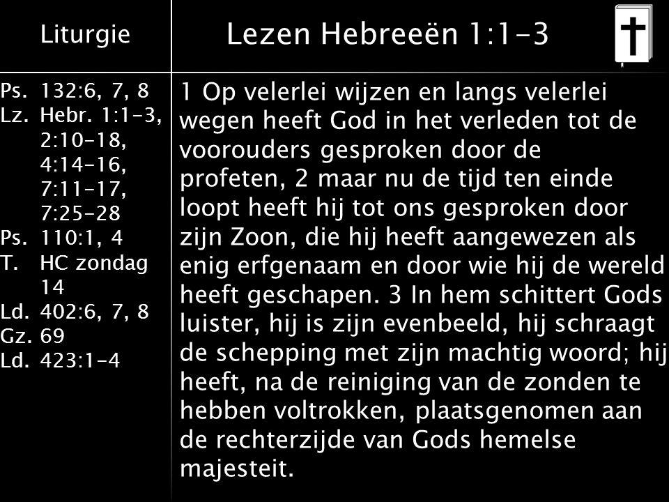 Liturgie Ps.132:6, 7, 8 Lz.Hebr. 1:1-3, 2:10-18, 4:14-16, 7:11-17, 7:25-28 Ps.110:1, 4 T.HC zondag 14 Ld.402:6, 7, 8 Gz.69 Ld.423:1-4 1 Op velerlei wi