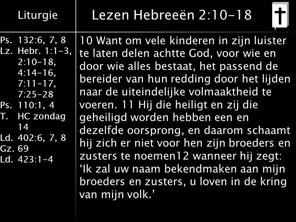 Liturgie Ps.132:6, 7, 8 Lz.Hebr. 1:1-3, 2:10-18, 4:14-16, 7:11-17, 7:25-28 Ps.110:1, 4 T.HC zondag 14 Ld.402:6, 7, 8 Gz.69 Ld.423:1-4 10 Want om vele