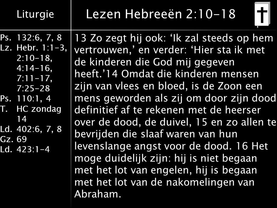 Liturgie Ps.132:6, 7, 8 Lz.Hebr. 1:1-3, 2:10-18, 4:14-16, 7:11-17, 7:25-28 Ps.110:1, 4 T.HC zondag 14 Ld.402:6, 7, 8 Gz.69 Ld.423:1-4 13 Zo zegt hij o