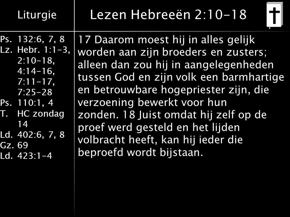 Liturgie Ps.132:6, 7, 8 Lz.Hebr. 1:1-3, 2:10-18, 4:14-16, 7:11-17, 7:25-28 Ps.110:1, 4 T.HC zondag 14 Ld.402:6, 7, 8 Gz.69 Ld.423:1-4 17 Daarom moest