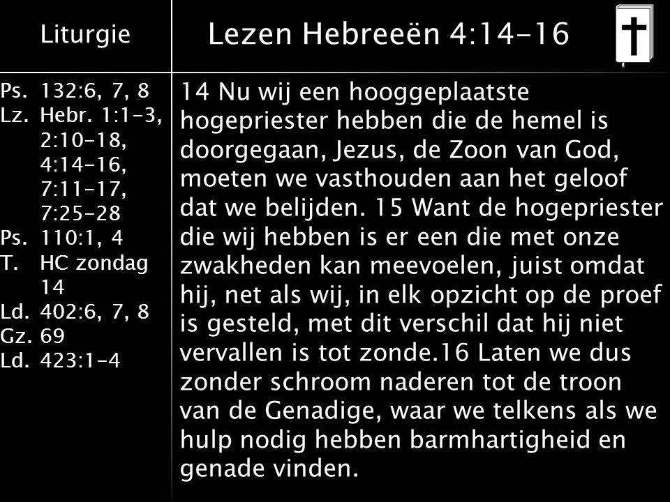 Liturgie Ps.132:6, 7, 8 Lz.Hebr. 1:1-3, 2:10-18, 4:14-16, 7:11-17, 7:25-28 Ps.110:1, 4 T.HC zondag 14 Ld.402:6, 7, 8 Gz.69 Ld.423:1-4 14 Nu wij een ho