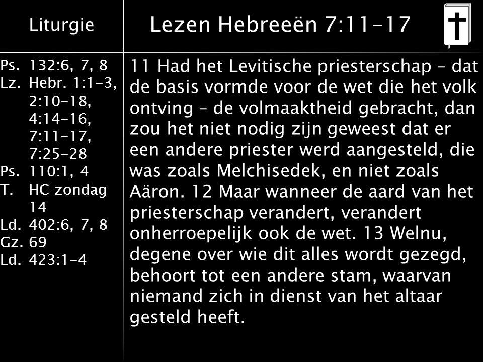 Liturgie Ps.132:6, 7, 8 Lz.Hebr. 1:1-3, 2:10-18, 4:14-16, 7:11-17, 7:25-28 Ps.110:1, 4 T.HC zondag 14 Ld.402:6, 7, 8 Gz.69 Ld.423:1-4 11 Had het Levit