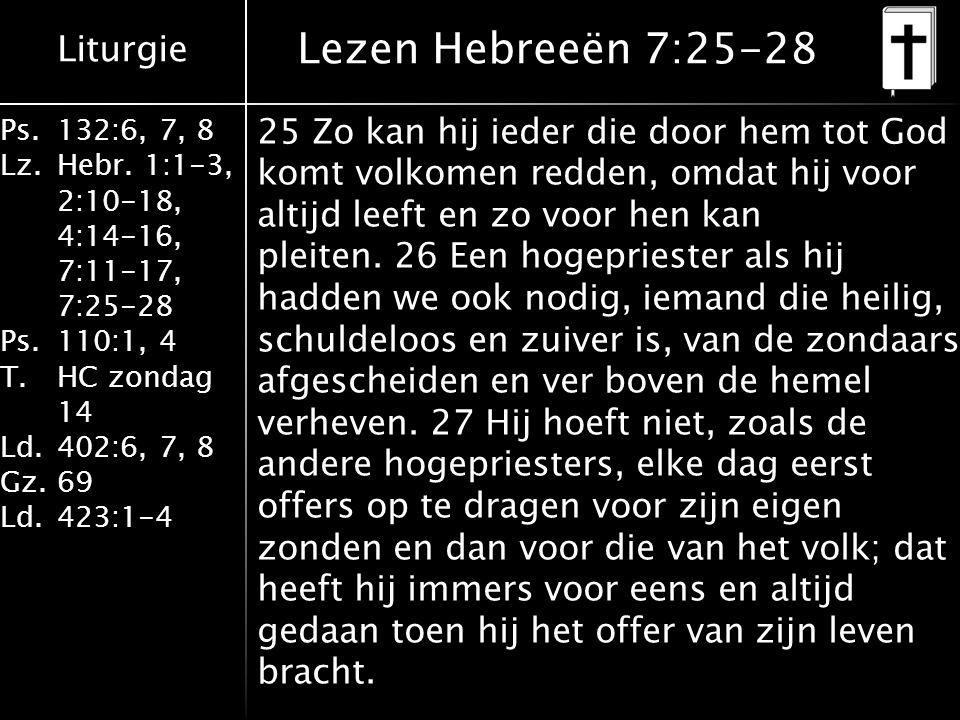Liturgie Ps.132:6, 7, 8 Lz.Hebr. 1:1-3, 2:10-18, 4:14-16, 7:11-17, 7:25-28 Ps.110:1, 4 T.HC zondag 14 Ld.402:6, 7, 8 Gz.69 Ld.423:1-4 25 Zo kan hij ie