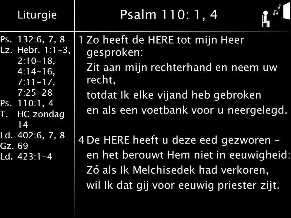 Liturgie Ps.132:6, 7, 8 Lz.Hebr. 1:1-3, 2:10-18, 4:14-16, 7:11-17, 7:25-28 Ps.110:1, 4 T.HC zondag 14 Ld.402:6, 7, 8 Gz.69 Ld.423:1-4 1Zo heeft de HER
