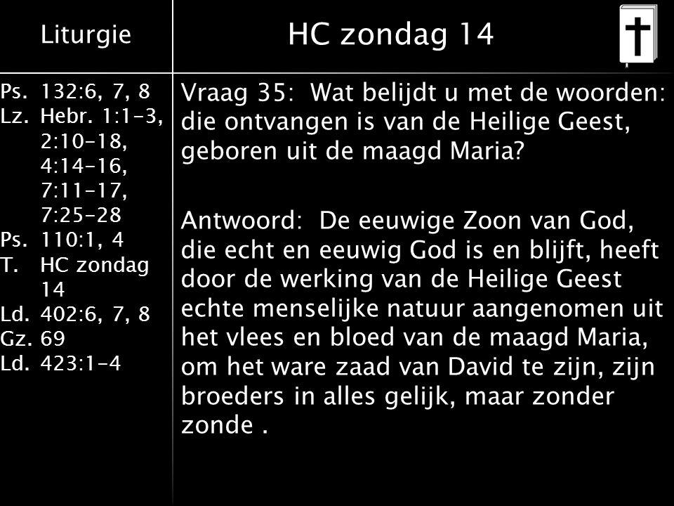 Liturgie Ps.132:6, 7, 8 Lz.Hebr. 1:1-3, 2:10-18, 4:14-16, 7:11-17, 7:25-28 Ps.110:1, 4 T.HC zondag 14 Ld.402:6, 7, 8 Gz.69 Ld.423:1-4 Vraag 35: Wat be