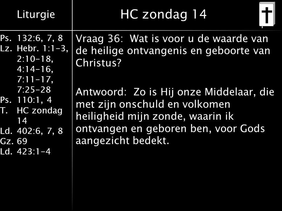 Liturgie Ps.132:6, 7, 8 Lz.Hebr. 1:1-3, 2:10-18, 4:14-16, 7:11-17, 7:25-28 Ps.110:1, 4 T.HC zondag 14 Ld.402:6, 7, 8 Gz.69 Ld.423:1-4 Vraag 36: Wat is